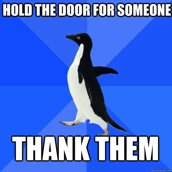 Hold the door for someone thank them - Hold the door for someone thank them  Socially Awkward Penguin