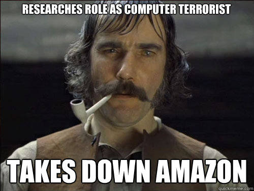 Researches role as computer terrorist takes down amazon - Researches role as computer terrorist takes down amazon  Overly committed Daniel Day Lewis