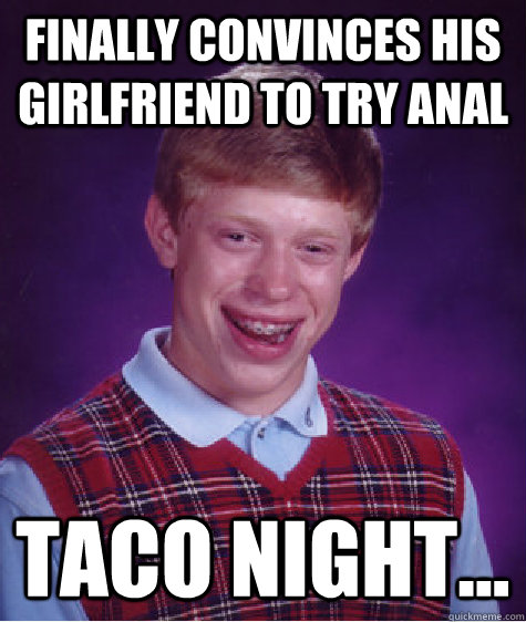 finally convinces his girlfriend to try anal taco night... - finally convinces his girlfriend to try anal taco night...  Bad Luck Brian
