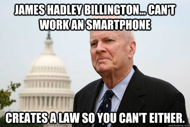 James Hadley Billington... Can't work an smartphone creates a law so you can't either. - James Hadley Billington... Can't work an smartphone creates a law so you can't either.  Misc