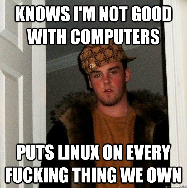Knows I'm not good with computers Puts linux on every fucking thing we own - Knows I'm not good with computers Puts linux on every fucking thing we own  Scumbag Steve