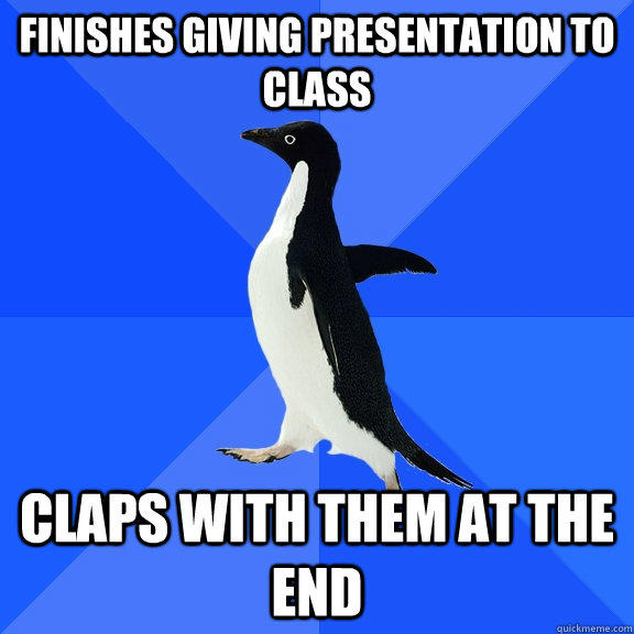 Finishes giving presentation to class Claps with them at the end - Finishes giving presentation to class Claps with them at the end  Socially Awkward Penguin