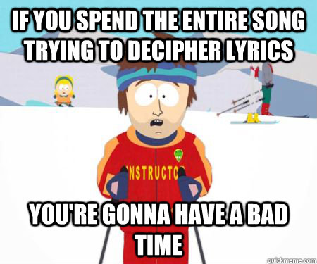 If you spend the entire song trying to decipher lyrics You're gonna have a bad time