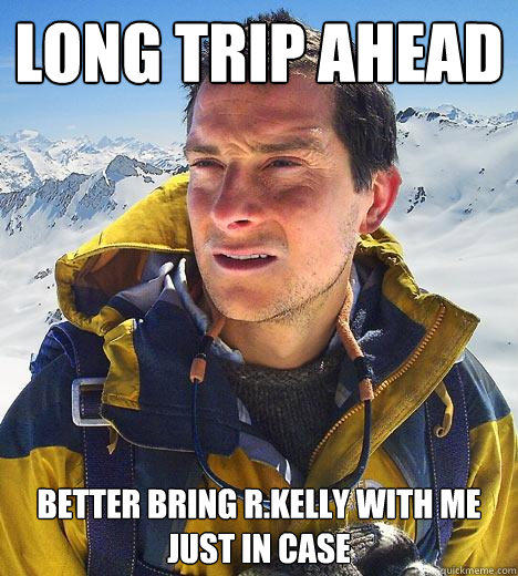 Long trip ahead better bring r.kelly with me just in case - Long trip ahead better bring r.kelly with me just in case  Bear Grylls