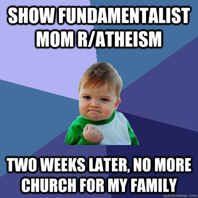show fundamentalist mom r/atheism two weeks later, no more church for my family - show fundamentalist mom r/atheism two weeks later, no more church for my family  Success Kid