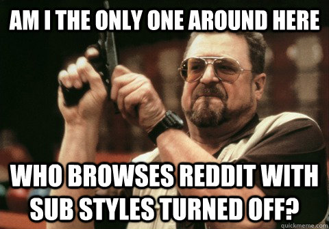 Am I the only one around here who browses reddit with sub styles turned off? - Am I the only one around here who browses reddit with sub styles turned off?  Am I the only one