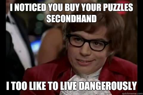 I noticed you buy your puzzles secondhand i too like to live dangerously