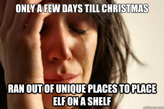 How Many Days Until Christmas Meme.Only A Few Days Till Christmas Ran Out Of Unique Places To