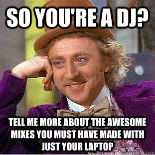 so you're a DJ? Tell me more about the awesome mixes you must have made with just your laptop - so you're a DJ? Tell me more about the awesome mixes you must have made with just your laptop  Condescending Wonka