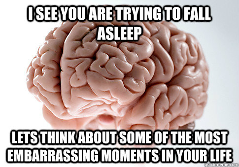 I see you are trying to fall asleep lets think about some of the most embarrassing moments in your life - I see you are trying to fall asleep lets think about some of the most embarrassing moments in your life  Scumbag Brain