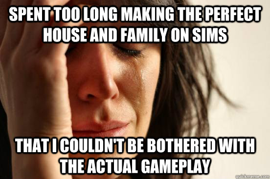 Spent too long making the perfect house and family on Sims  That I couldn't be bothered with the actual gameplay - Spent too long making the perfect house and family on Sims  That I couldn't be bothered with the actual gameplay  First World Problems