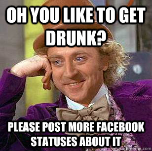 oh you like to get drunk? please post more facebook statuses about it  Condescending Wonka