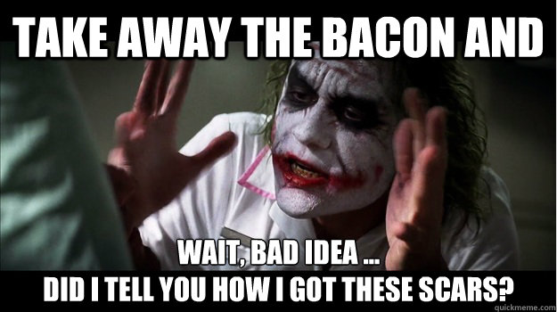 TAKE AWAY THE BACON AND WAIT, BAD IDEA ...  DID I TELL YOU HOW I GOT THESE SCARS? - TAKE AWAY THE BACON AND WAIT, BAD IDEA ...  DID I TELL YOU HOW I GOT THESE SCARS?  Joker Mind Loss