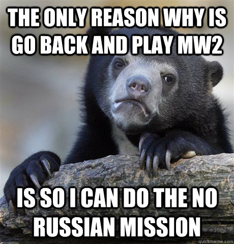 the only reason why is go back and play mw2 is so i can do the no Russian mission  Confession Bear