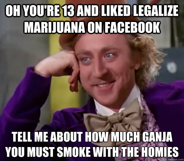 Oh you're 13 and liked legalize marijuana on facebook Tell me about how much ganja you must smoke with the homies - Oh you're 13 and liked legalize marijuana on facebook Tell me about how much ganja you must smoke with the homies  Willy Wonka Senior Picnic