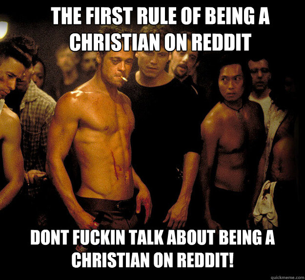 the first rule of being a Christian on Reddit dont fuckin talk about being a christian on Reddit!  fight club