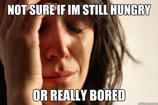 not sure if im still hungry or really bored  - not sure if im still hungry or really bored   First World Problems