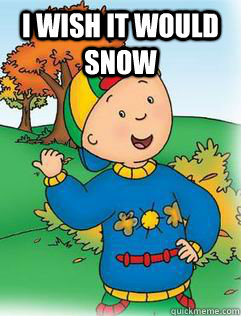 I wish it would snow   Swag Like Caillou
