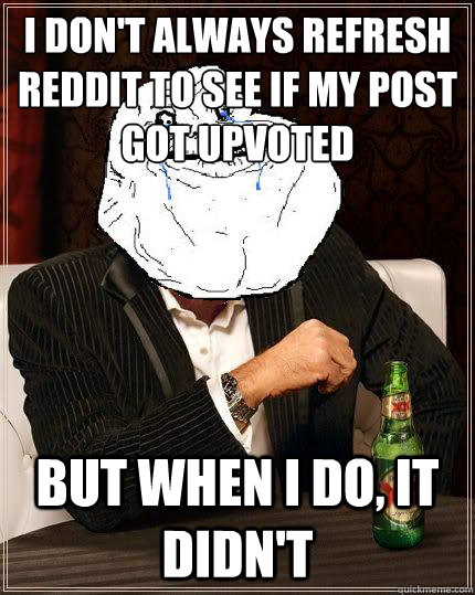 I don't always refresh reddit to see if my post got upvoted but when i do, it didn't - I don't always refresh reddit to see if my post got upvoted but when i do, it didn't  Most Forever Alone In The World