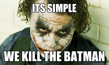 ITS SIMPLE WE KILL THE Batman