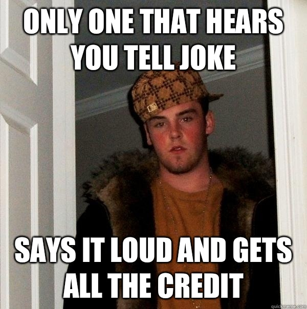Only one that hears you tell joke Says it loud and gets all the credit - Only one that hears you tell joke Says it loud and gets all the credit  Scumbag Steve