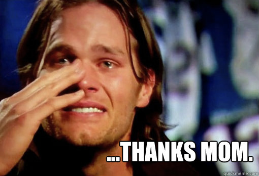 ...thanks mom.  Crying Tom Brady