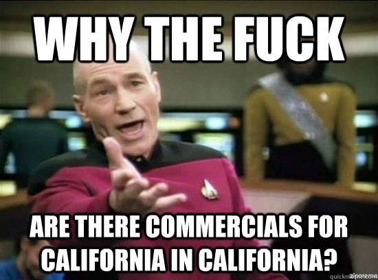 Why the fuck  Are there commercials for California in california? - Why the fuck  Are there commercials for California in california?  Annoyed Picard HD