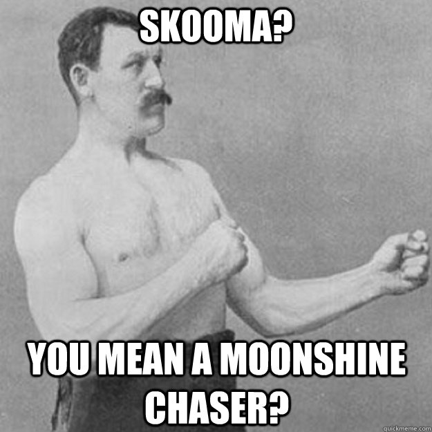 Skooma? You mean a moonshine chaser? - Skooma? You mean a moonshine chaser?  overly manly man