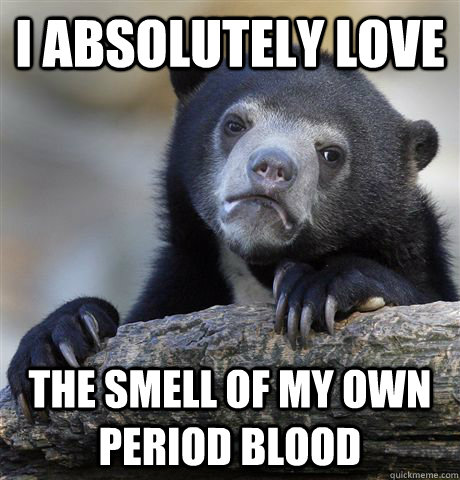 I absolutely love the smell of my own period blood - I absolutely love the smell of my own period blood  Confession Bear