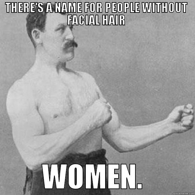 THERE'S A NAME FOR PEOPLE WITHOUT FACIAL HAIR WOMEN.  overly manly man