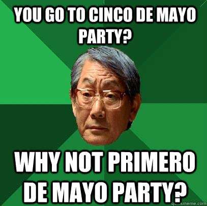 You go to cinco de mayo party? why not primero de mayo party?  High Expectations Asian Father