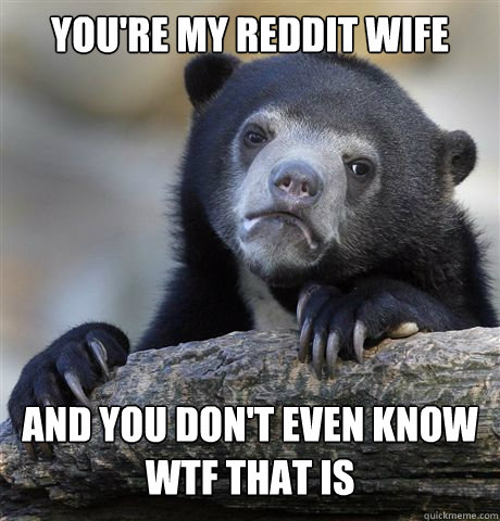 You're my Reddit Wife And you don't even know wtf that is - You're my Reddit Wife And you don't even know wtf that is  Confession Bear