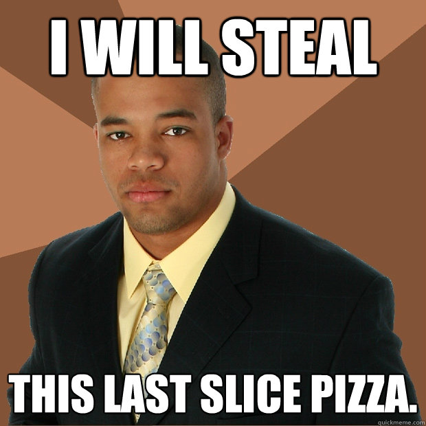 i will steal this last slice pizza. - i will steal this last slice pizza.  Successful Black Man