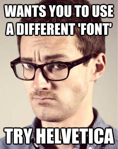 Wants you to use a different 'font' TRY HELVETICA - Wants you to use a different 'font' TRY HELVETICA  Junior Art Director