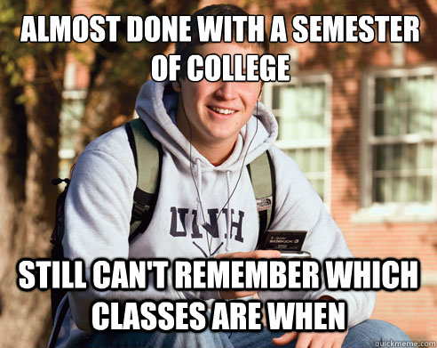 Almost Done With A Semester Of College Still Cant Remember Which