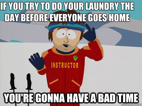 If you try to do your laundry the day before everyone goes home you're gonna have a bad time - If you try to do your laundry the day before everyone goes home you're gonna have a bad time  Youre gonna have a bad time