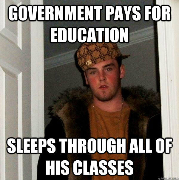 Government pays for education Sleeps through all of his classes - Government pays for education Sleeps through all of his classes  Scumbag Steve