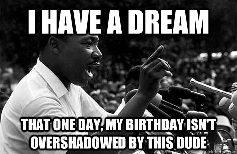 I have a dream That one day, my birthday isn't overshadowed by this dude
