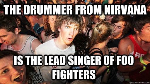 b1c3c81cd56f8d20fd751fd88191b0cfb13ac06a0c4ca5130fdc189b0da76820 the drummer from nirvana is the lead singer of foo fighters,Foo Fighters Meme