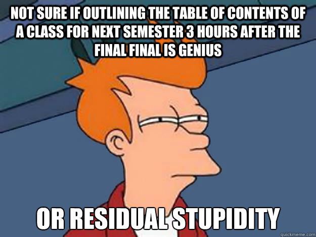 Not sure if outlining the table of contents of a class for next semester 3 hours after the final final is genius or residual stupidity - Not sure if outlining the table of contents of a class for next semester 3 hours after the final final is genius or residual stupidity  Unsure Fry