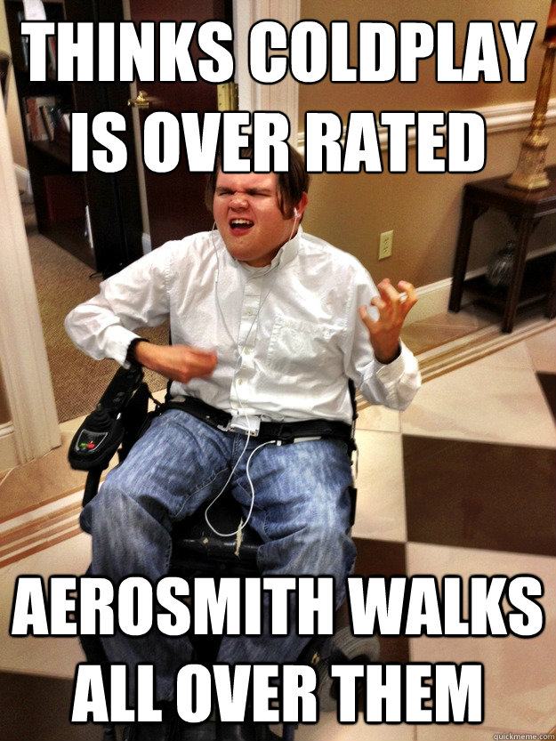 Thinks Coldplay is over rated  Aerosmith walks all over them  Wheelchair Rock Guy