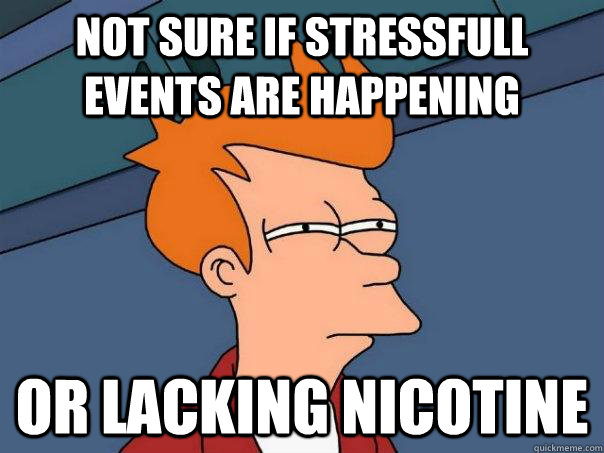 Not sure if stressfull events are happening Or lacking nicotine - Not sure if stressfull events are happening Or lacking nicotine  Futurama Fry
