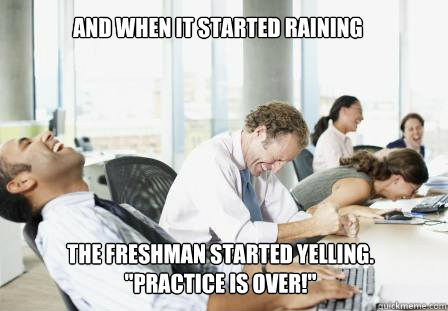 And when it started raining the freshman started yelling.