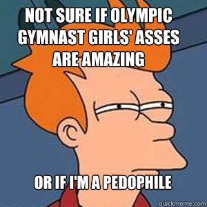 Not sure if olympic gymnast girls' asses are amazing or if I'm a pedophile