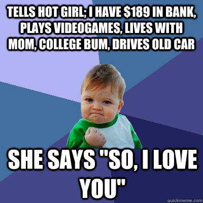 Tells hot girl; I have $189 in bank, plays videogames, lives with mom, college bum, drives old car she says