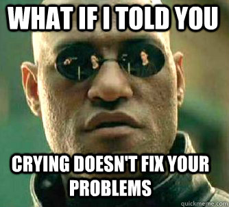 what if i told you crying doesn't fix your problems - what if i told you crying doesn't fix your problems  Matrix Morpheus