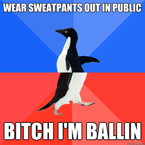 wear sweatpants out in public bitch i'm ballin - wear sweatpants out in public bitch i'm ballin  Socially Awkward Awesome Penguin
