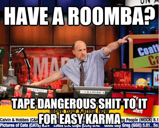 have a roomba? tape dangerous shit to it for easy karma  Mad Karma with Jim Cramer