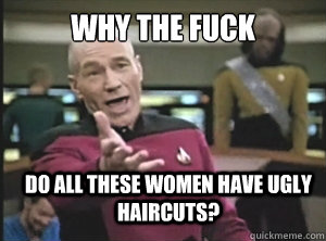 Why the fuck  Do all these women have ugly haircuts? - Why the fuck  Do all these women have ugly haircuts?  Annoyed Picard
