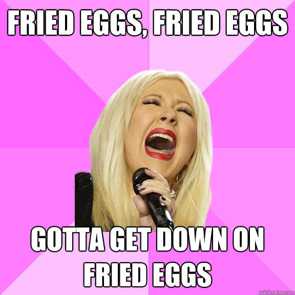 Fried Eggs, Fried Eggs Gotta get down on fried eggs  Wrong Lyrics Christina